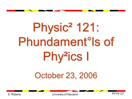 D. Roberts PHYS 121 University of Maryland Physic² 121: Phundament°ls of Phy²ics I October 23, 2006.