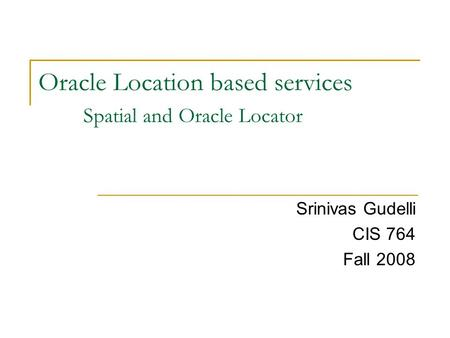 Oracle Location based services Spatial and Oracle Locator Srinivas Gudelli CIS 764 Fall 2008.