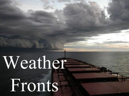 Weather Fronts. The boundary between 2 air masses that have different temperatures, humidity's, pressures.