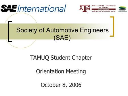 Society of Automotive Engineers (SAE) TAMUQ Student Chapter Orientation Meeting October 8, 2006.