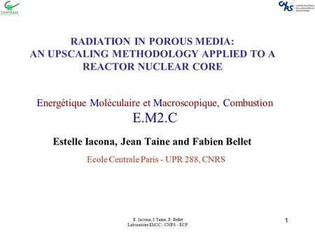E. Iacona, J. Taine, F. Bellet Laboratoire EM2C - CNRS - ECP 1 RADIATION IN POROUS MEDIA: AN UPSCALING METHODOLOGY APPLIED TO A REACTOR NUCLEAR CORE Estelle.