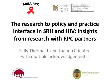 The research to policy and practice interface in SRH and HIV: Insights from research with RPC partners Sally Theobald and Joanna Crichton with multiple.
