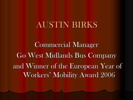 AUSTIN BIRKS Commercial Manager Go West Midlands Bus Company and Winner of the European Year of Workers' Mobility Award 2006 and Winner of the European.