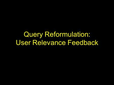 Query Reformulation: User Relevance Feedback. Introduction Difficulty of formulating user queries –Users have insufficient knowledge of the collection.