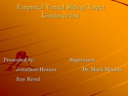 Empirical Virtual Sliding Target Guidance law Presented by: Jonathan Hexner Itay Kroul Supervisor: Dr. Mark Moulin.