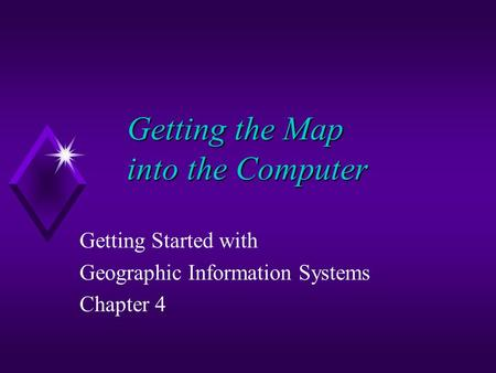 Getting the Map into the Computer Getting Started with Geographic Information Systems Chapter 4.