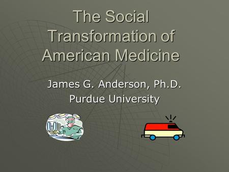 The Social Transformation of American Medicine James G. Anderson, Ph.D. Purdue University.