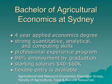 Bachelor of Agricultural Economics at Sydney 4 year applied economics degree 4 year applied economics degree strong quantitative, analytical, and computing.