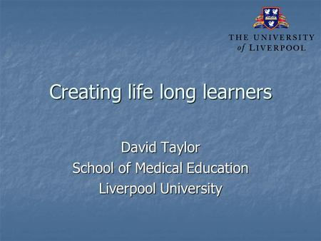 Creating life long learners David Taylor School of Medical Education Liverpool University.