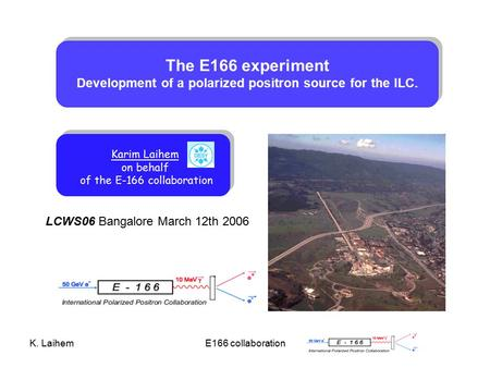 K. LaihemE166 collaboration LCWS06 Bangalore March 12th 2006 The E166 experiment Development of a polarized positron source for the ILC. Karim Laihem on.