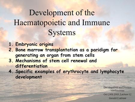 Development of the Haematopoietic and Immune Systems Development and Disease Mechanisms Oct 24th 2003, Lecture 12 Gerald Crabtree 1.Embryonic origins 2.Bone.