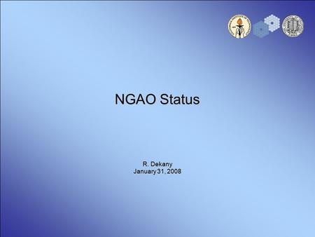 NGAO Status R. Dekany January 31, 2008. 2 Next Generation AO at Keck Nearing completion of 18 months System Design phase –Science requirements and initial.
