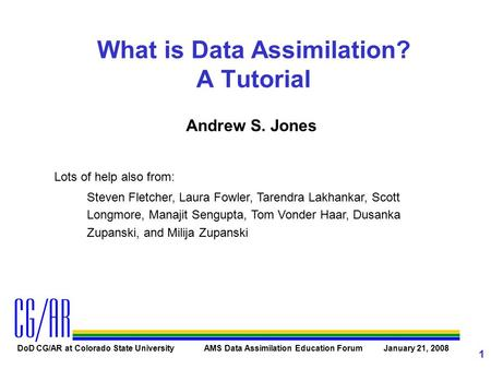 DoD CG/AR at Colorado State University AMS Data Assimilation Education Forum January 21, 2008 1 What is Data Assimilation? A Tutorial Andrew S. Jones Lots.