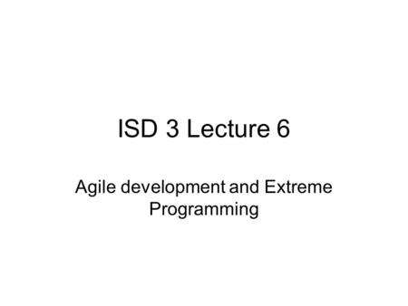 ISD 3 Lecture 6 Agile development and Extreme Programming.