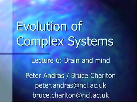 Evolution of Complex Systems Lecture 6: Brain and mind Peter Andras / Bruce Charlton