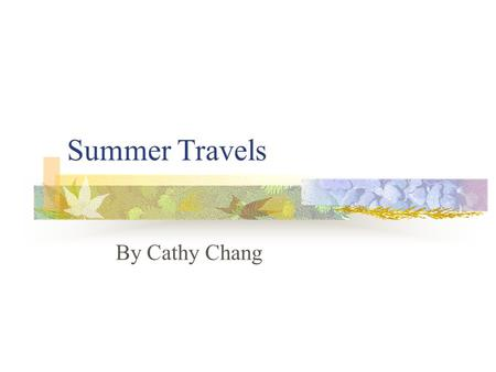Summer Travels By Cathy Chang. Outline Part I: Starting Questions Part II: Vocabulary Part III: Useful Expressions Part IV: Further Discussion Questions.