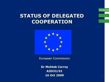 EuropeAid 1 STATUS OF DELEGATED COOPERATION European Commission Dr Mehtab Currey AIDCO/01 16 Oct 2009.