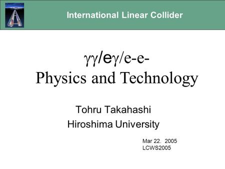 International Linear Collider Gamma-Gamma Options Tohru Takahashi Hiroshima University Mar 22. 2005 LCWS2005  /e  e-e- Physics and Technology.
