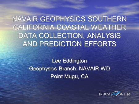 NAVAIR GEOPHYSICS SOUTHERN CALIFORNIA COASTAL WEATHER DATA COLLECTION, ANALYSIS AND PREDICTION EFFORTS Lee Eddington Geophysics Branch, NAVAIR WD Point.
