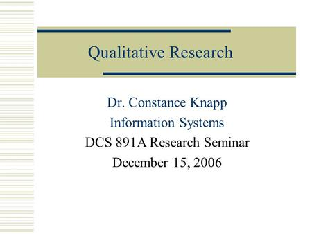 Qualitative Research Dr. Constance Knapp Information Systems DCS 891A Research Seminar December 15, 2006.