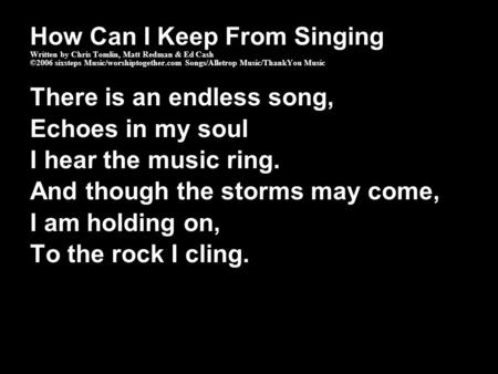 How Can I Keep From Singing Written by Chris Tomlin, Matt Redman & Ed Cash ©2006 sixsteps Music/worshiptogether.com Songs/Alletrop Music/ThankYou Music.