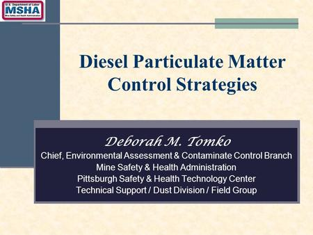 Diesel Particulate Matter Control Strategies Deborah M. Tomko Chief, Environmental Assessment & Contaminate Control Branch Mine Safety & Health Administration.