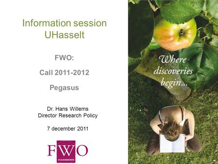 Information session UHasselt FWO: Call 2011-2012 Pegasus Dr. Hans Willems Director Research Policy 7 december 2011.