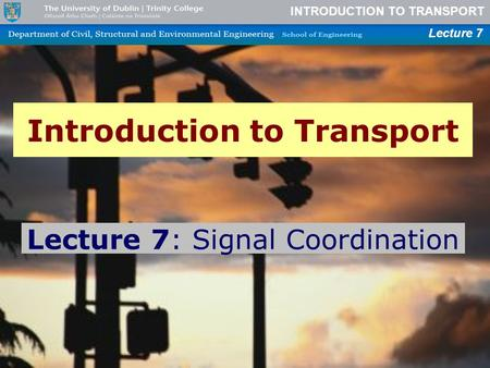 INTRODUCTION TO TRANSPORT Lecture 7 Introduction to Transport Lecture 7: Signal Coordination.