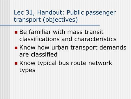 Lec 31, Handout: Public passenger transport (objectives) Be familiar with mass transit classifications and characteristics Know how urban transport demands.