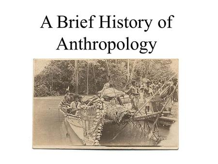 A Brief History of Anthropology.  Industrial Revolution  Science  Positivism  Rationalism – Reason  Rapid Change  Progress  Christianity under.