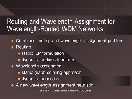 ECS 259 -- H. Zang and B. Mukherjee, UC Davis 1 Routing and Wavelength Assignment for Wavelength-Routed WDM Networks  Combined routing and wavelength.