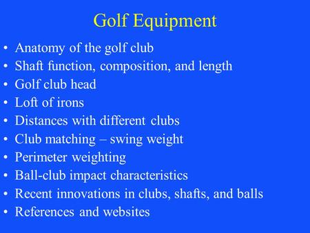 Golf Equipment Anatomy of the golf club Shaft function, composition, and length Golf club head Loft of irons Distances with different clubs Club matching.