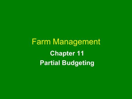 Farm Management Chapter 11 Partial Budgeting. farm management chapter 11 2 Chapter Outline Uses of a Partial Budget Partial Budgeting Procedure The Partial.