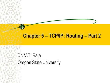 Chapter 5 – TCP/IP: Routing – Part 2 Dr. V.T. Raja Oregon State University.