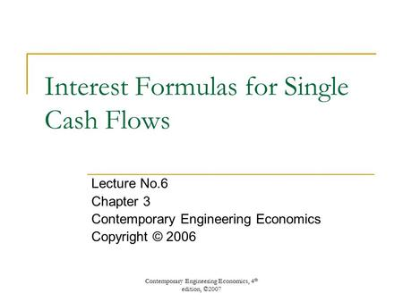 Contemporary Engineering Economics, 4 th edition, ©2007 Interest Formulas for Single Cash Flows Lecture No.6 Chapter 3 Contemporary Engineering Economics.