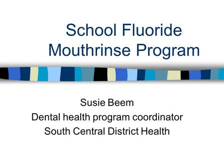 School Fluoride Mouthrinse Program Susie Beem Dental health program coordinator South Central District Health.