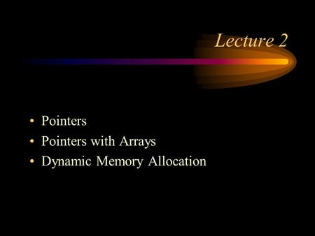Lecture 2 Pointers Pointers with Arrays Dynamic Memory Allocation.