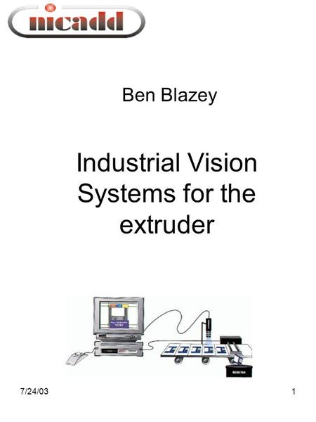 7/24/031 Ben Blazey Industrial Vision Systems for the extruder.