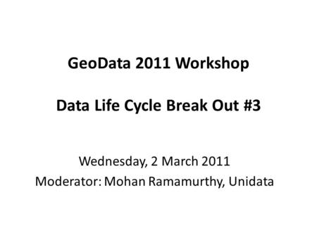 GeoData 2011 Workshop Data Life Cycle Break Out #3 Wednesday, 2 March 2011 Moderator: Mohan Ramamurthy, Unidata.