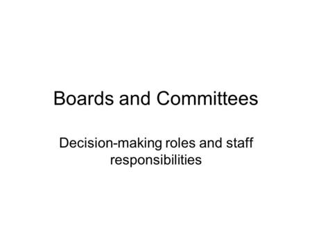 Boards and Committees Decision-making roles and staff responsibilities.
