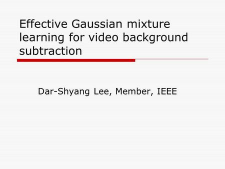 Effective Gaussian mixture learning for video background subtraction Dar-Shyang Lee, Member, IEEE.