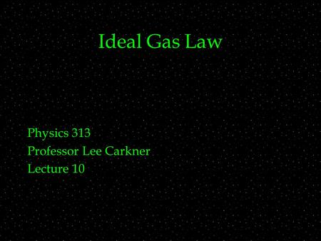 Ideal Gas Law Physics 313 Professor Lee Carkner Lecture 10.
