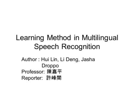 Learning Method in Multilingual Speech Recognition Author : Hui Lin, Li Deng, Jasha Droppo Professor: 陳嘉平 Reporter: 許峰閤.