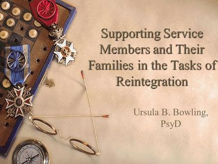 Supporting Service Members and Their Families in the Tasks of Reintegration Ursula B. Bowling, PsyD.