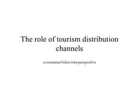 The role of tourism distribution channels a consumer behaviour perspective.