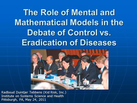 The Role of Mental and Mathematical Models in the Debate of Control vs. Eradication of Diseases Radboud Duintjer Tebbens (Kid Risk, Inc.) Institute on.