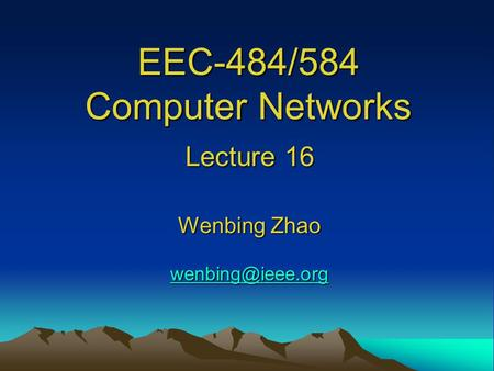 EEC-484/584 Computer Networks Lecture 16 Wenbing Zhao