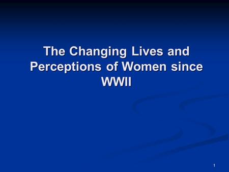 1 The Changing Lives and Perceptions of Women since WWII.