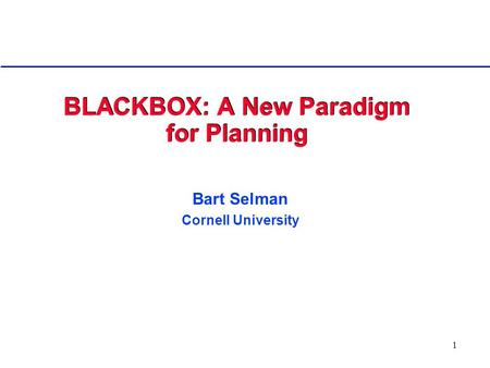 1 BLACKBOX: A New Paradigm for Planning Bart Selman Cornell University.