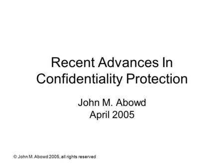 © John M. Abowd 2005, all rights reserved Recent Advances In Confidentiality Protection John M. Abowd April 2005.
